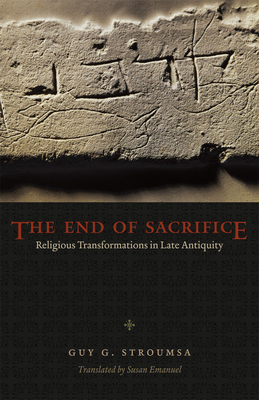 The End of Sacrifice: Religious Transformations in Late Antiquity - Stroumsa, Guy G