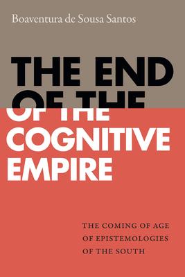 The End of the Cognitive Empire: The Coming of Age of Epistemologies of the South - Santos, Boaventura De Sousa