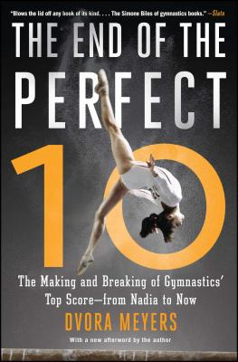 The End of the Perfect 10: The Making and Breaking of Gymnastics' Top Score --From Nadia to Now - Meyers, Dvora