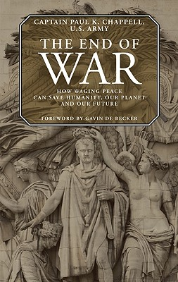 The End of War: How Waging Peace Can Save Humanity, Our Planet, and Our Future - Chappell, Paul K, and de Becker, Gavin (Foreword by)