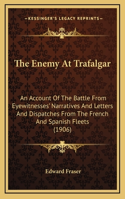 The Enemy at Trafalgar: An Account of the Battle from Eyewitnesses' Narratives and Letters and Dispatches from the French and Spanish Fleets (1906) - Fraser, Edward