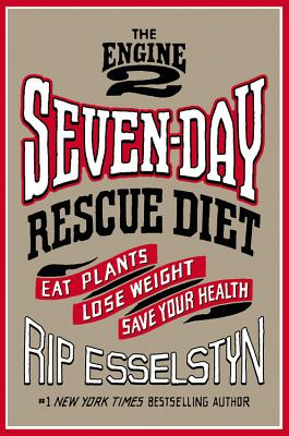 The Engine 2 Seven-Day Rescue Diet: Eat Plants, Lose Weight, Save Your Health - Esselstyn, Rip