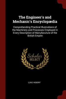The Engineer's and Mechanic's Encyclopaedia: Comprehending Practical Illustrations of the Machinery and Processes Employed in Every Description of Manufacuture of the British Empire - Hebert, Luke