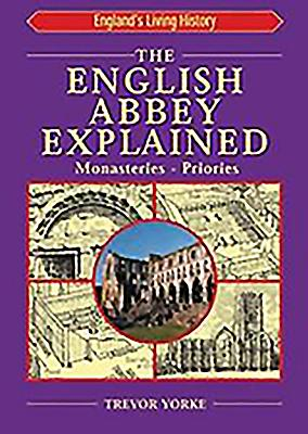 The English Abbey Explained: Monasteries, Priories - Yorke, Trevor, Mr.