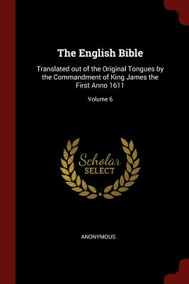 The English Bible: Translated Out of the Original Tongues by the Commandment of King James the First Anno 1611; Volume 6 - Anonymous