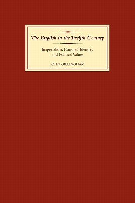 The English in the Twelfth Century: Imperialism, National Identity and Political Values - Gillingham, John