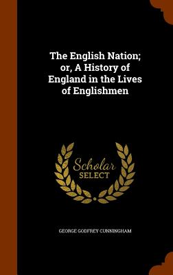The English Nation; Or, a History of England in the Lives of Englishmen - Cunningham, George Godfrey