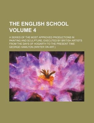 The English School Volume 4; A Series of the Most Approved Productions in Painting and Sculpture Executed by British Artists from the Days of Hogarth to the Present Time - Hamilton, George
