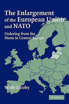 The Enlargement of the European Union and NATO: Ordering from the Menu in Central Europe - Jacoby, Wade, Professor
