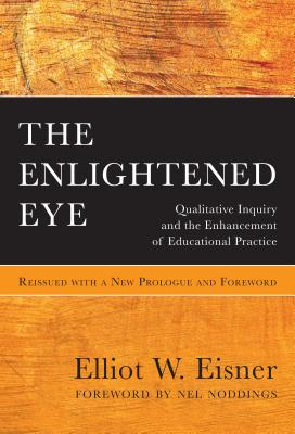 The Enlightened Eye: Qualitative Inquiry and the Enhancement of Educational Practice, Reissued with a New Prologue and Foreword - Eisner, Elliot W, and Noddings, Nel (Foreword by), and Uhrmacher, P Bruce