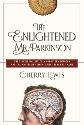 The Enlightened Mr. Parkinson: The Pioneering Life of a Forgotten Surgeon - Lewis, Cherry
