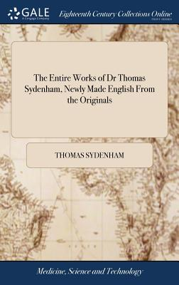 The Entire Works of Dr Thomas Sydenham, Newly Made English from the Originals: ... to Which Are Added, Explanatory and Practical Notes, from the Best Medicinal Writers. by John Swan, M.D - Sydenham, Thomas