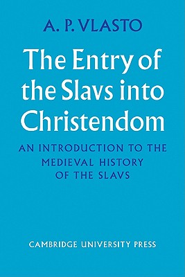 The Entry of the Slavs Into Christendom: An Introduction to the Medieval History of the Slavs - Vlasto, A P