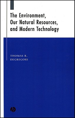The Environment, Our Natural Resources and Modern Technology - Degregori, Thomas R