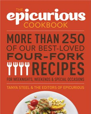 The Epicurious Cookbook: More Than 250 of Our Best-Loved Four-Fork Recipes for Weeknights, Weekends & Special Occasions - Steel, Tanya, and The Editors of Epicurious Com