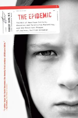 The Epidemic: The Rot of American Culture, Absentee and Permissive Parenting, and the Resultant Plague of Joyless, Selfish Children - Shaw, Robert, and Wood, Stephanie