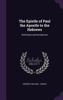 The Epistle of Paul the Apostle to the Hebrews: With Notes and Introduction - Farrar, Frederic William