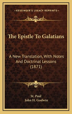 The Epistle to Galatians: A New Translation, with Notes and Doctrinal Lessons (1871) - St Paul, Paul, and Godwin, John H (Translated by)