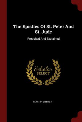 The Epistles of St. Peter and St. Jude: Preached and Explained - Luther, Martin, Dr.