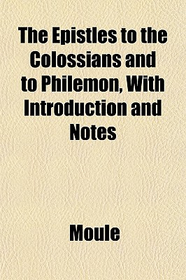 The Epistles to the Colossians and to Philemon: With Introduction and Notes (1898) - Moule, Handley Carr Glyn