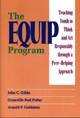 The Equip Program: Teaching Youth to Think and ACT Responsibly Through a Peer-Helping Approach - Gibbs, John C, Dr., and Potter, Granville Bud, and Goldstein, Arnold P, PhD