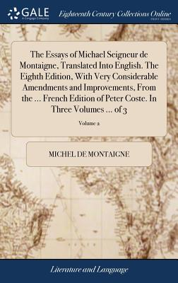 The Essays of Michael Seigneur de Montaigne, Translated Into English. the Eighth Edition, with Very Considerable Amendments and Improvements, from the ... French Edition of Peter Coste. in Three Volumes ... of 3; Volume 2 - Montaigne, Michel