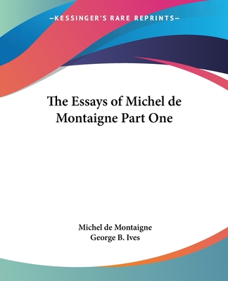 The Essays of Michel de Montaigne Part One - Montaigne, Michel, and Ives, George B (Translated by)