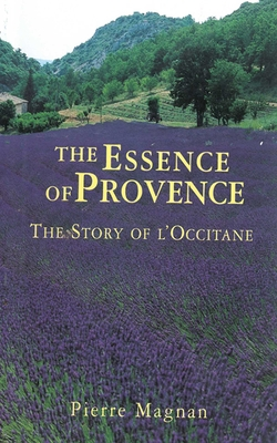 The Essence of Provence: The Story of l'Occitane - Magnan, Pierre, and Seaver, Richard (Translated by)