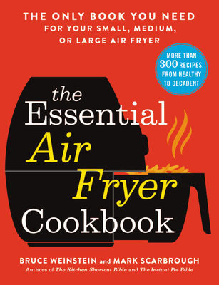 The Essential Air Fryer Cookbook: The Only Book You Need for Your Small, Medium, or Large Air Fryer - Weinstein, Bruce, and Scarbrough, Mark