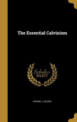The Essential Calvinism - Strong, J Selden (Creator)