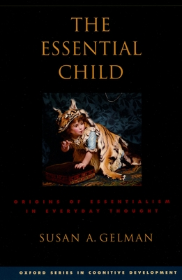 The Essential Child: Origins of Essentialism in Everyday Thought - Gelman, Susan A