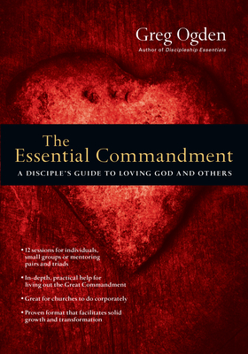 The Essential Commandment: A Disciple's Guide to Loving God and Others - Ogden, Greg