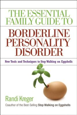 The Essential Family Guide to Borderline Personality Disorder: New Tools and Techniques to Stop Walking on Eggshells - Kreger, Randi