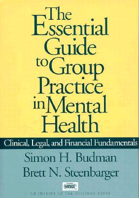 The Essential Guide to Group Practice in Mental Health: Clinical, Legal, and Financial Fundamentals - Budman, Simon H, PhD
