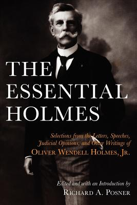 The Essential Holmes: Selections from the Letters, Speeches, Judicial Opinions, and Other Writings of Oliver Wendell Holmes, Jr. - Holmes, Oliver Wendell, and Posner, Richard a (Editor)