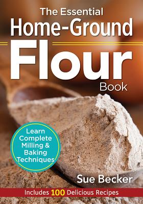The Essential Home-Ground Flour Book: Learn Complete Milling and Baking Techniques, Includes 100 Delicious Recipes - Becker, Sue