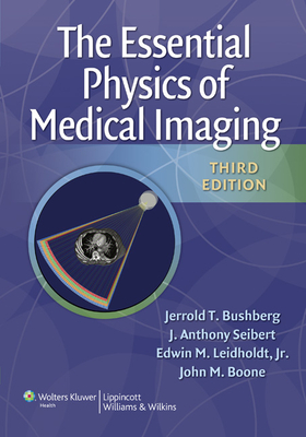 The Essential Physics of Medical Imaging - Bushberg, Jerrold T, PhD, and Seibert, J Anthony, PhD, and Leidholdt, Edwin M, PhD