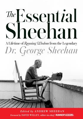 The Essential Sheehan: A Lifetime of Running Wisdom from the Legendary Dr. George Sheehan - Sheehan, George, and Sheehan, Andrew (Editor), and Sheehan, Monica (Foreword by)