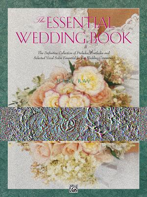 The Essential Wedding Book: The Definitive Collection of Preludes, Postludes and Selected Vocal Solos Essential for the Wedding Ceremony - Ray, Jerry