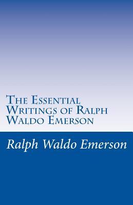 The Essential Writings of Ralph Waldo Emerson - Emerson, Ralph Waldo