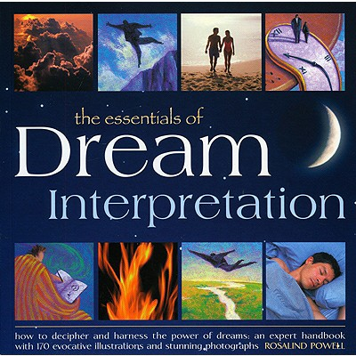 The Essentials of Dream Interpretation: How to Decipher and Harness the Power of Dreams: An Expert Handbook with 170 Evocative Illustrations and Stunning Photographs - Powell, Rosalind