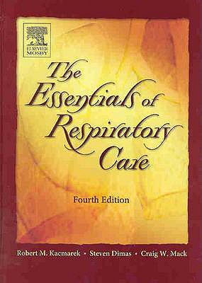 The Essentials of Respiratory Care - Kacmarek, Robert M, and Dimas, Steven, and Mack, Craig W
