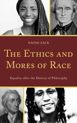 The Ethics and Mores of Race: Equality After the History of Philosophy - Zack, Naomi