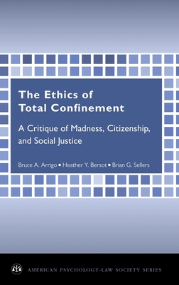 The Ethics of Total Confinement: A Critique of Madness, Citizenship, and Social Justice - Arrigo, Bruce a, Professor