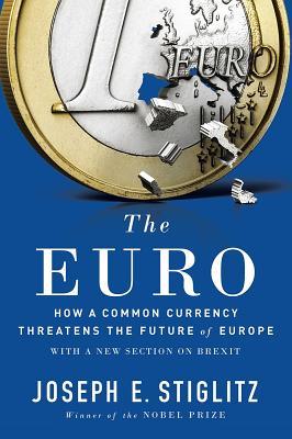 The Euro: How a Common Currency Threatens the Future of Europe - Stiglitz, Joseph E
