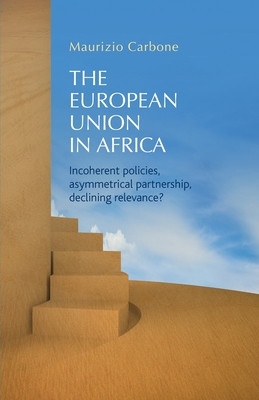 The European Union in Africa: Incoherent Policies, Asymmetrical Partnership, Declining Relevance? - Carbone, Maurizio (Editor)