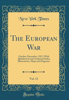 The European War, Vol. 13: October-December, 1917; With Alphabetical and Analytical Index, Illustrations, Maps and Diagrams (Classic Reprint) - Times, New York