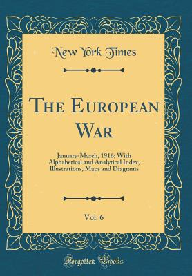 The European War, Vol. 6: January-March, 1916; With Alphabetical and Analytical Index, Illustrations, Maps and Diagrams (Classic Reprint) - Times, New York