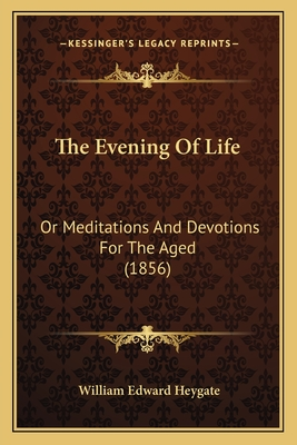 The Evening of Life: Or Meditations and Devotions for the Aged (1856) - Heygate, William Edward