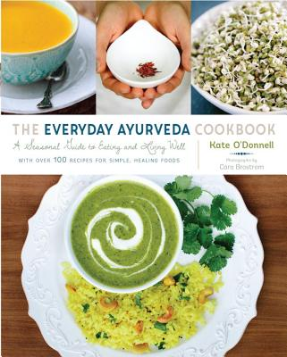 The Everyday Ayurveda Cookbook: A Seasonal Guide to Eating and Living Well - O'Donnell, Kate, and Brostrom, Cara (Photographer)